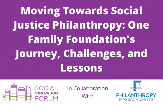 Moving Towards Social Justice Philanthropy -- One Family Foundation's Journey, Challenges, and Lessons -- The Social Innovation Forum in Collaboration with Philanthropy MA